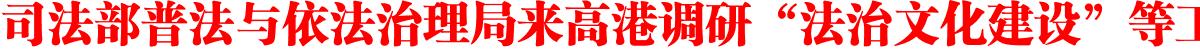 """司法部普法与依法治理局来高港调研""""法治文化建设""""等工作"""